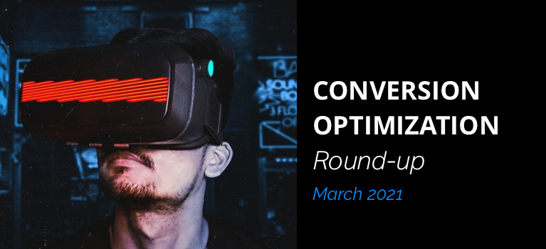 Conversion Optimization Round-up – March 2021