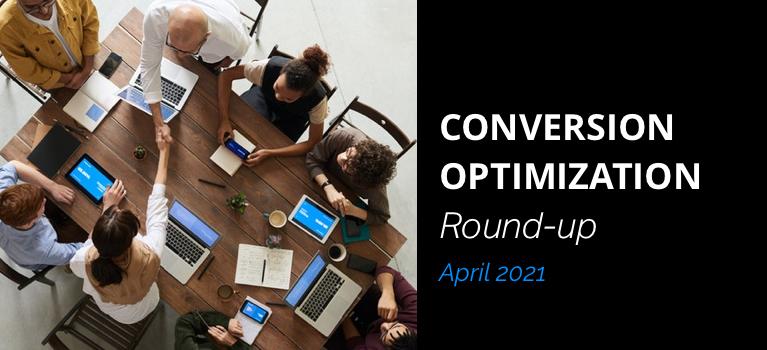 Conversion Optimization Round-up – April 2021