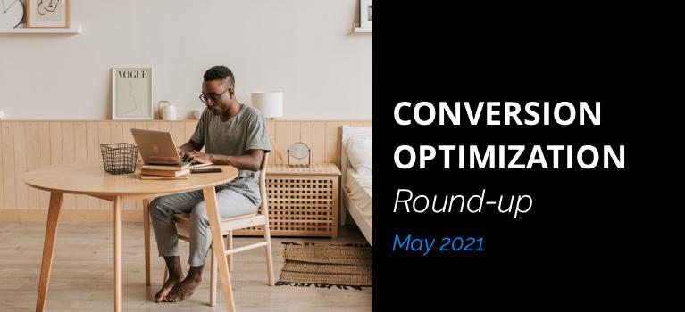 Conversion Optimization Round-up – May 2021