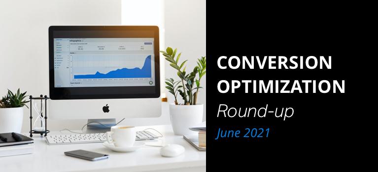 Conversion Optimization Round-up – June 2021