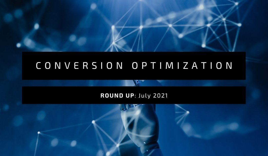 Conversion Optimization Round-up – July 2021
